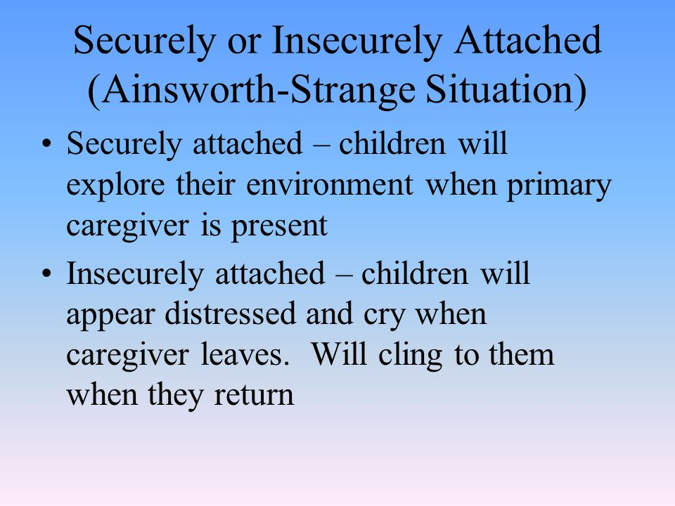 Securely or Insecurely Attached (Ainsworth-Strange Situation)