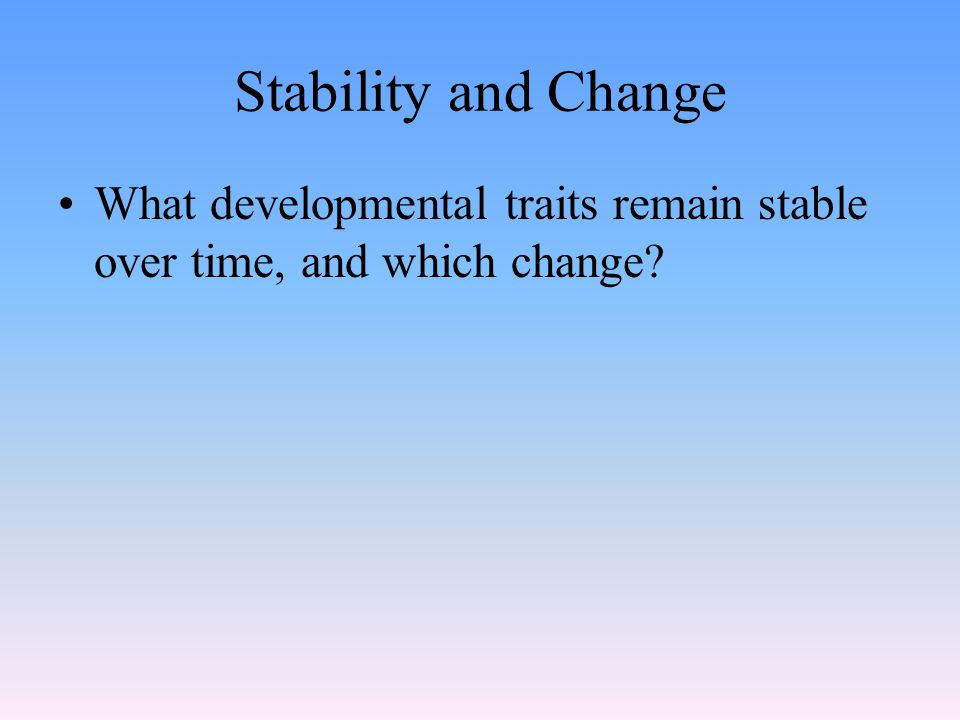 Stability and Change What developmental traits remain stable over time, and which change