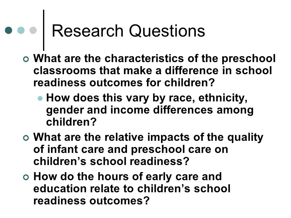 Research Questions What are the characteristics of the preschool classrooms that make a difference in school readiness outcomes for children