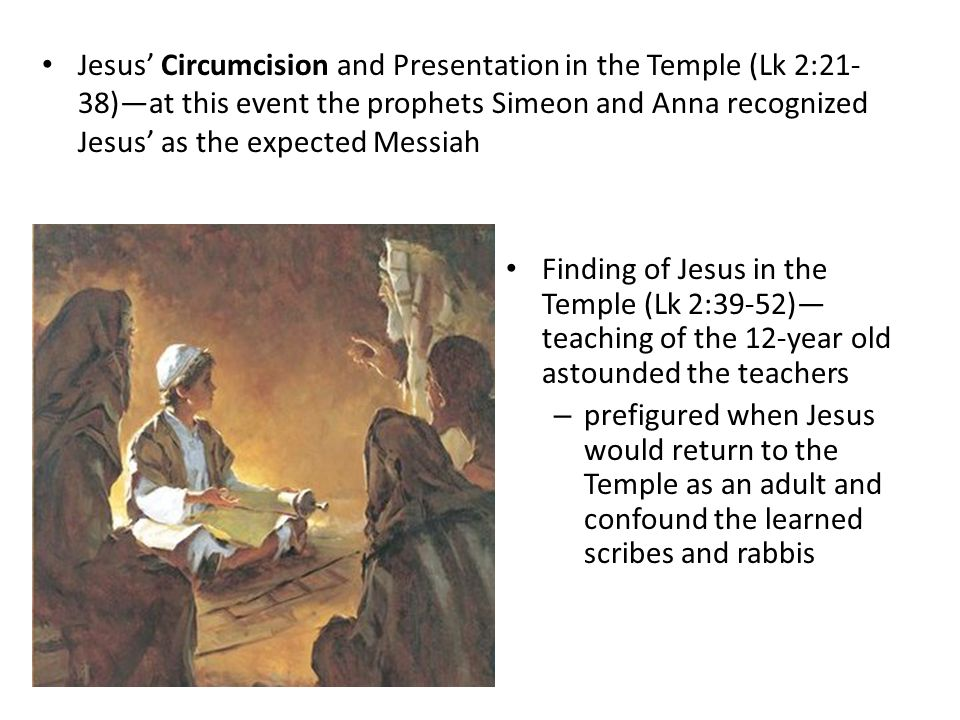 Jesus' Circumcision and Presentation in the Temple (Lk 2:21-38)—at this event the prophets Simeon and Anna recognized Jesus' as the expected Messiah