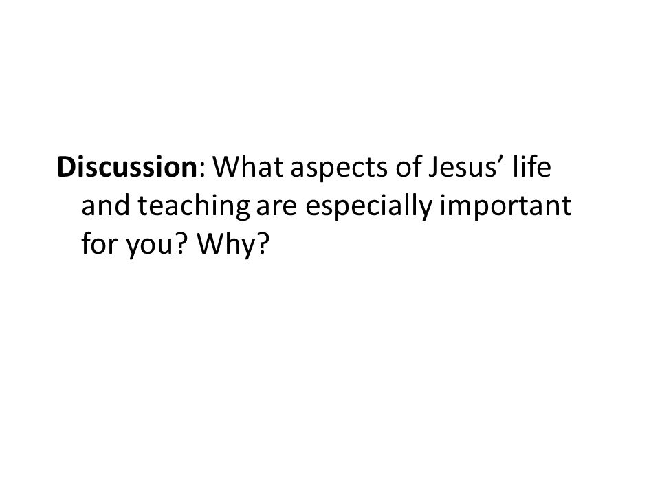 Discussion: What aspects of Jesus' life and teaching are especially important for you Why