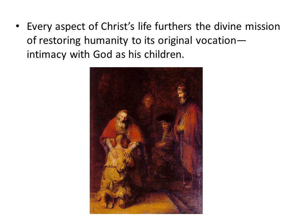 Every aspect of Christ's life furthers the divine mission of restoring humanity to its original vocation—intimacy with God as his children.