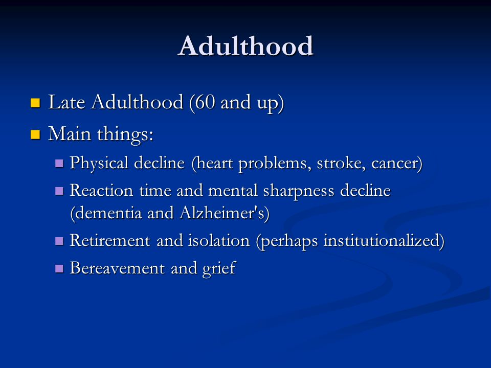 Adulthood Late Adulthood (60 and up) Main things: