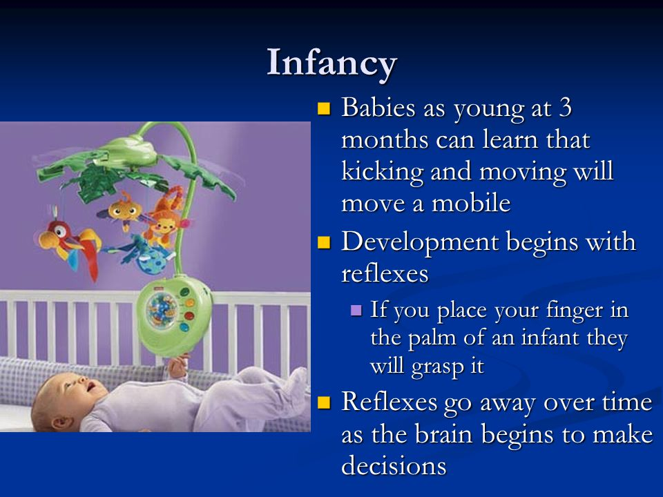 Infancy Babies as young at 3 months can learn that kicking and moving will move a mobile. Development begins with reflexes.