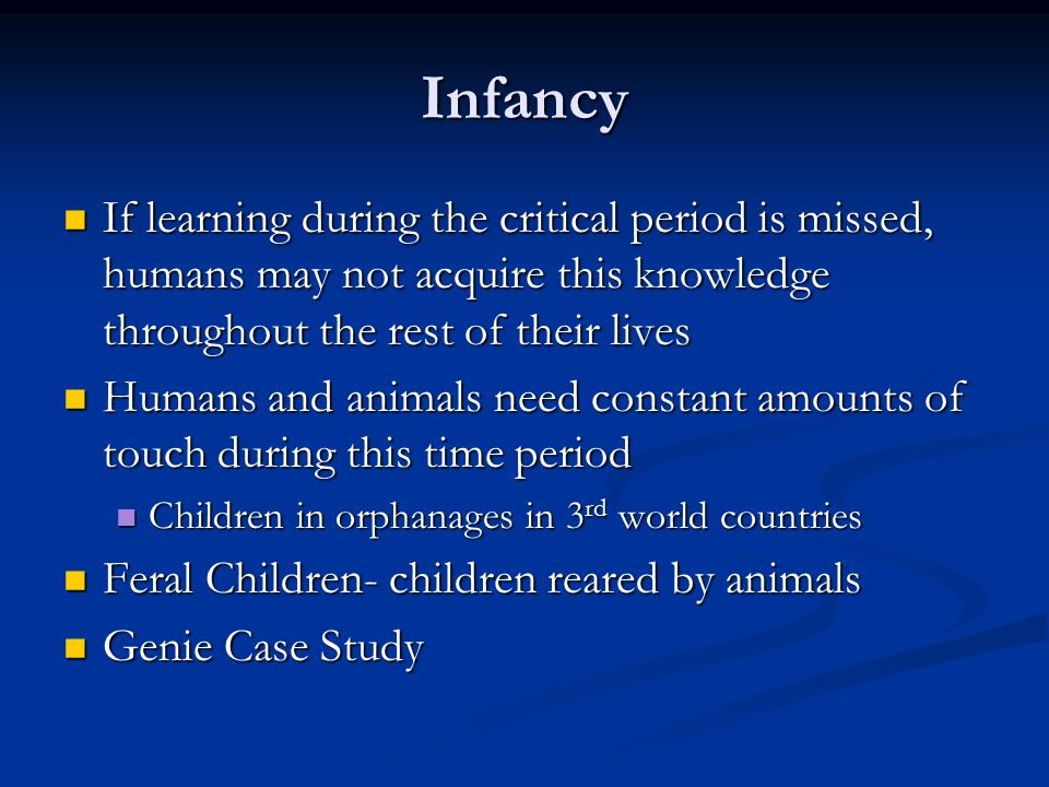 Infancy If learning during the critical period is missed, humans may not acquire this knowledge throughout the rest of their lives.