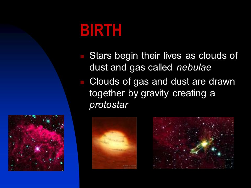 BIRTH Stars begin their lives as clouds of dust and gas called nebulae