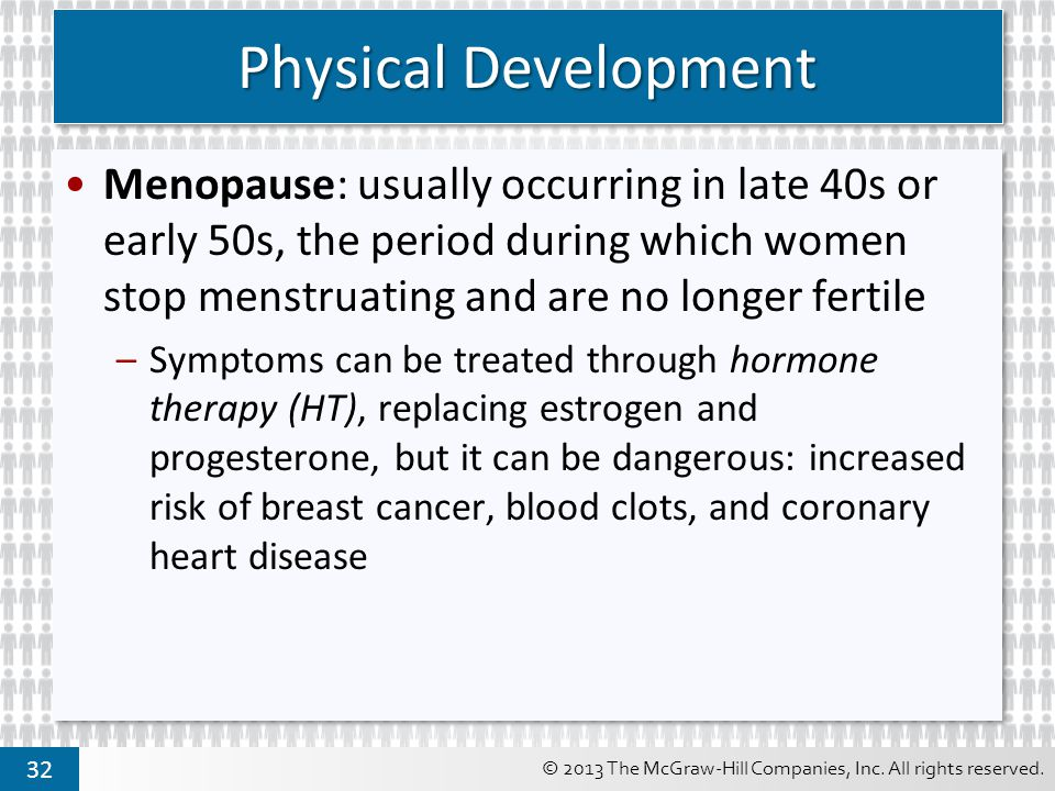 Physical Development Menopause: usually occurring in late 40s or early 50s, the period during which women stop menstruating and are no longer fertile.