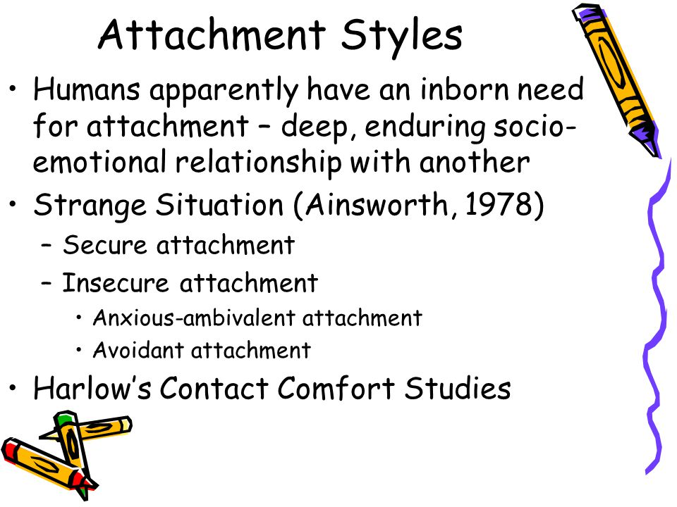 Attachment Styles Humans apparently have an inborn need for attachment – deep, enduring socio-emotional relationship with another.