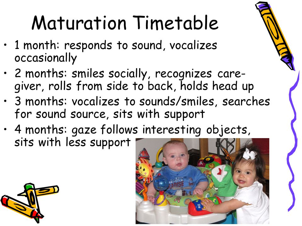 Maturation Timetable 1 month: responds to sound, vocalizes occasionally.