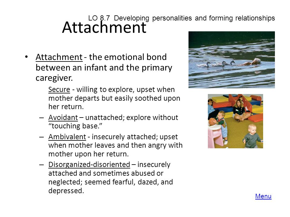 Attachment LO 8.7 Developing personalities and forming relationships. Attachment - the emotional bond between an infant and the primary caregiver.