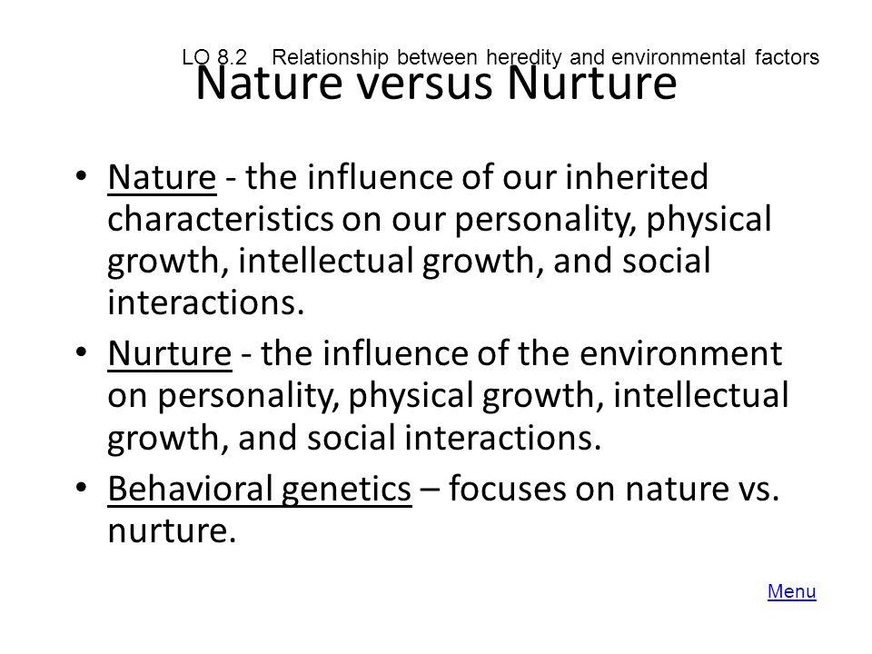 Nature versus Nurture LO 8.2 Relationship between heredity and environmental factors.