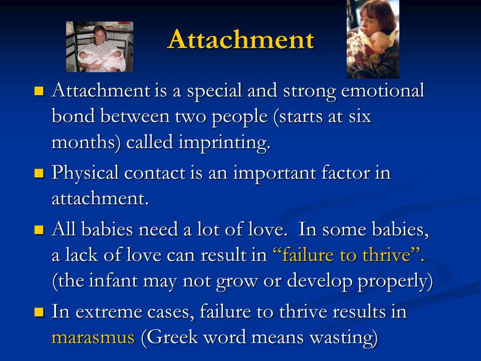 Attachment Attachment is a special and strong emotional bond between two people (starts at six months) called imprinting.