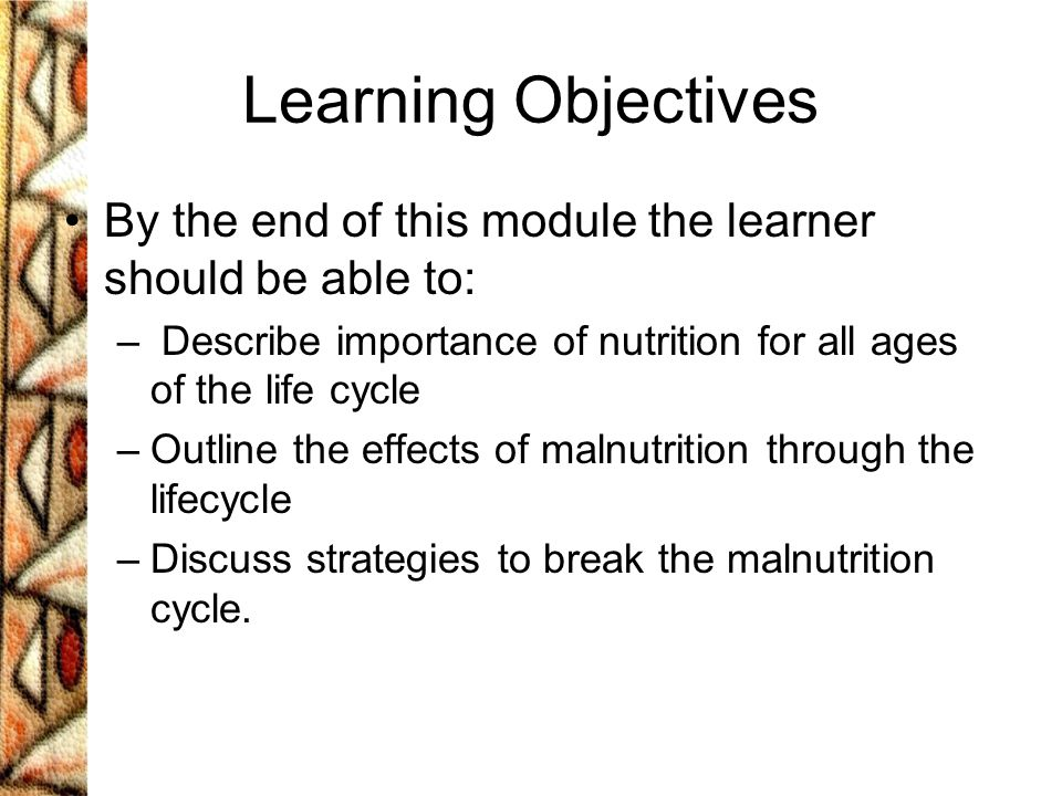 Learning Objectives By the end of this module the learner should be able to: Describe importance of nutrition for all ages of the life cycle.