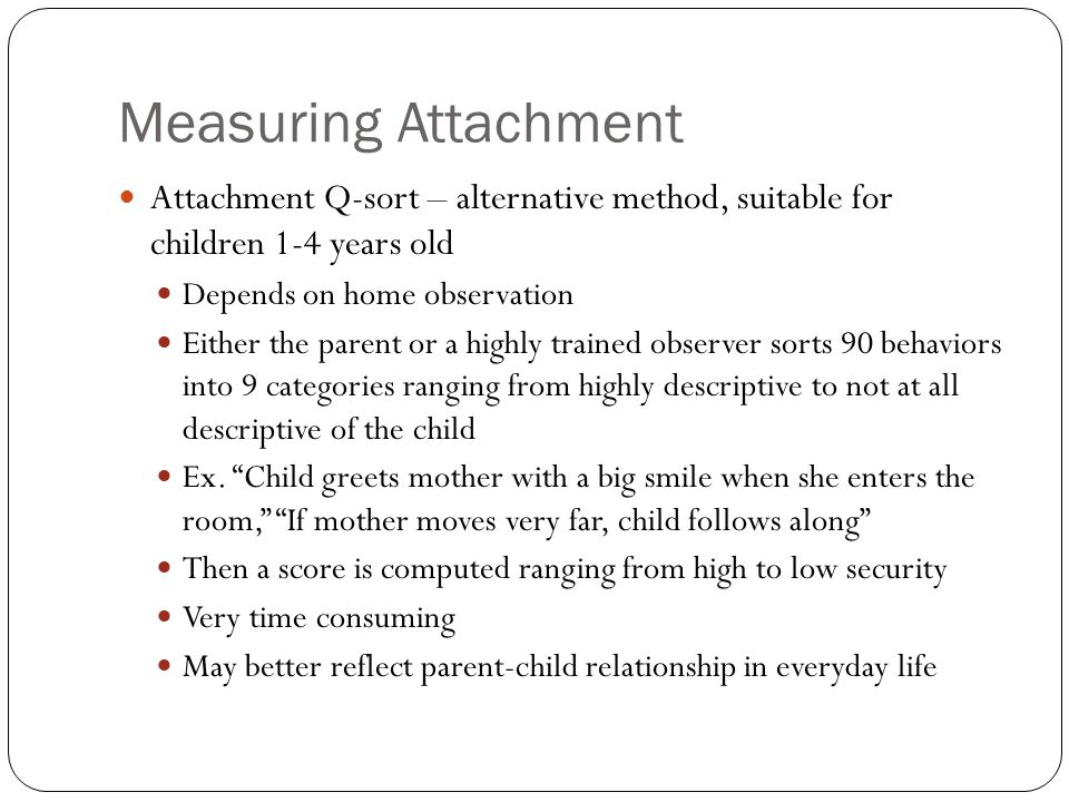 Measuring Attachment Attachment Q-sort – alternative method, suitable for children 1-4 years old. Depends on home observation.