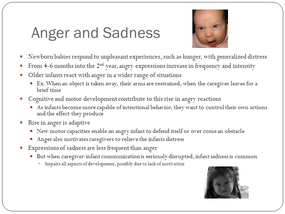 Anger and Sadness Newborn babies respond to unpleasant experiences, such as hunger, with generalized distress.
