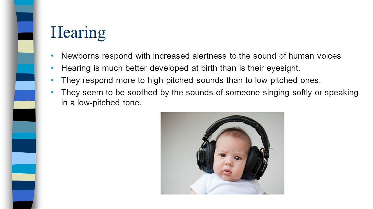 Hearing Newborns respond with increased alertness to the sound of human voices. Hearing is much better developed at birth than is their eyesight.