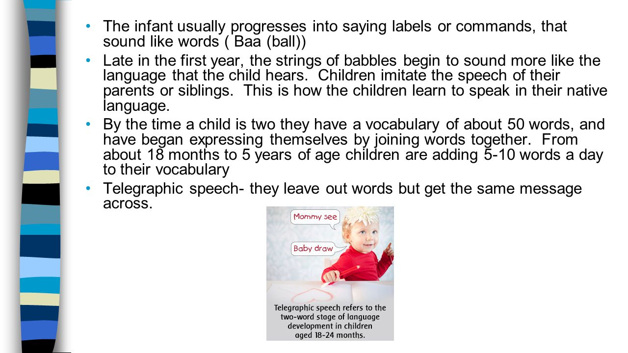 The infant usually progresses into saying labels or commands, that sound like words ( Baa (ball))