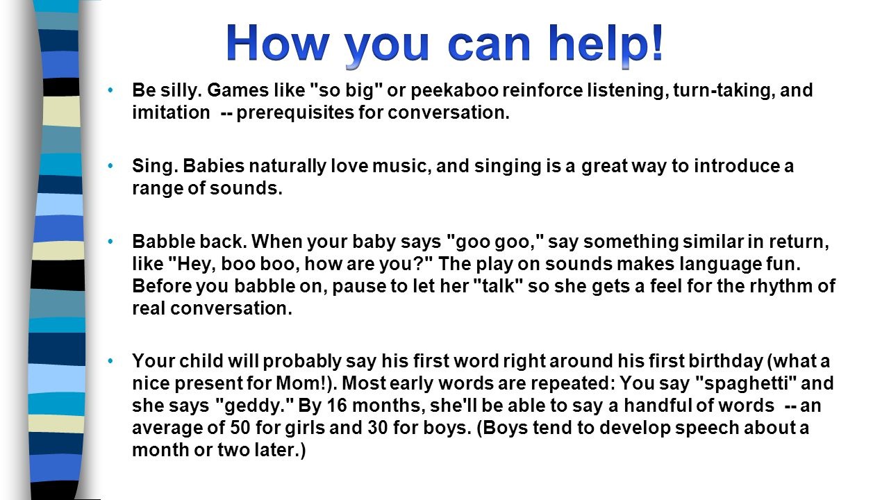 How you can help! Be silly. Games like so big or peekaboo reinforce listening, turn-taking, and imitation -- prerequisites for conversation.