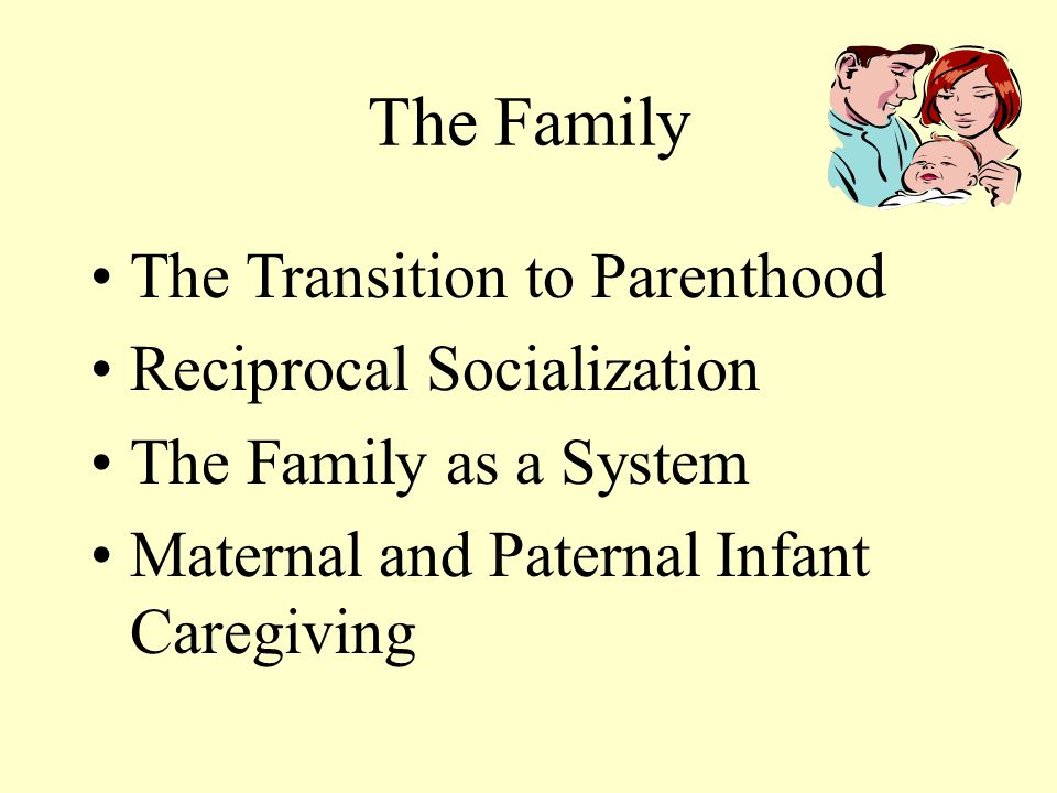 The Family The Transition to Parenthood Reciprocal Socialization