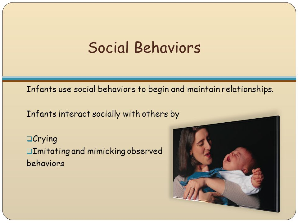 Social Behaviors Infants use social behaviors to begin and maintain relationships. Infants interact socially with others by.