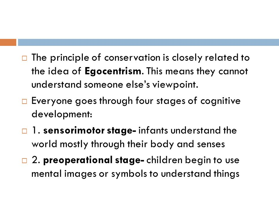 The principle of conservation is closely related to the idea of Egocentrism. This means they cannot understand someone else's viewpoint.