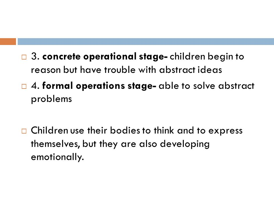 3. concrete operational stage- children begin to reason but have trouble with abstract ideas