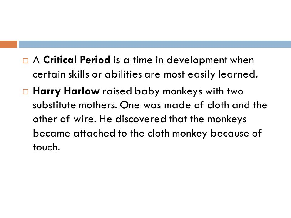 A Critical Period is a time in development when certain skills or abilities are most easily learned.