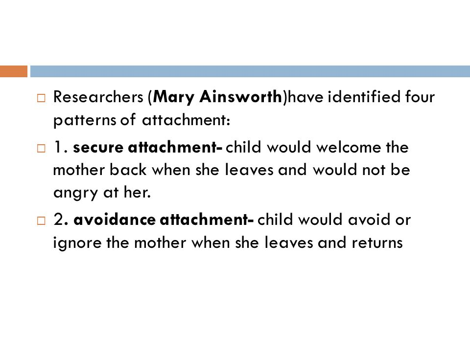 Researchers (Mary Ainsworth)have identified four patterns of attachment:
