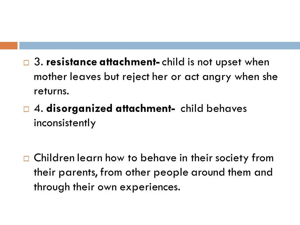 3. resistance attachment- child is not upset when mother leaves but reject her or act angry when she returns.