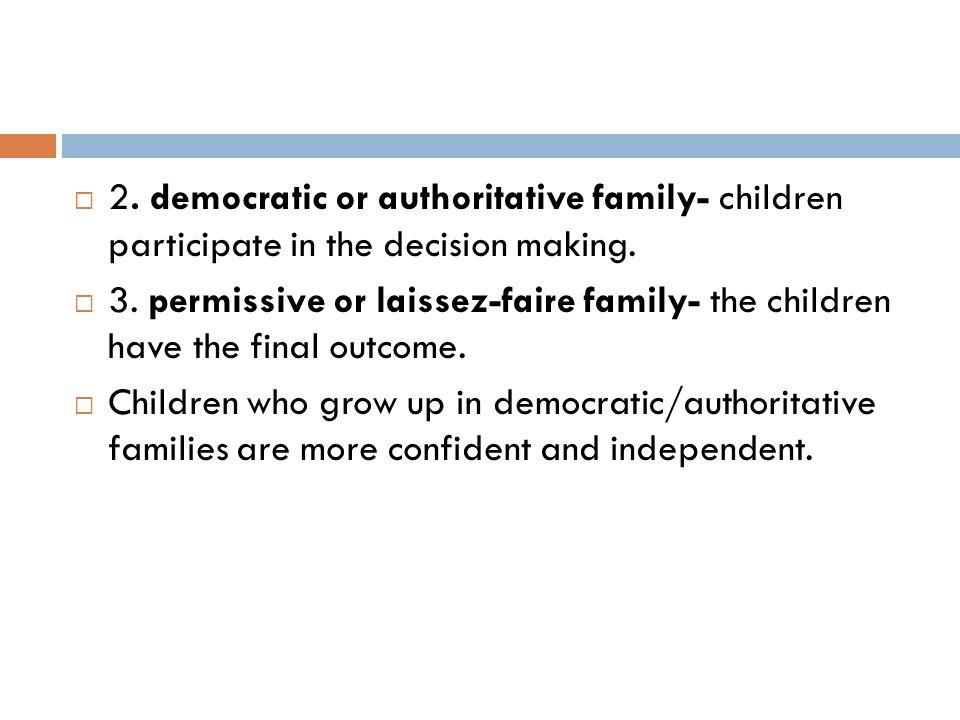 2. democratic or authoritative family- children participate in the decision making.