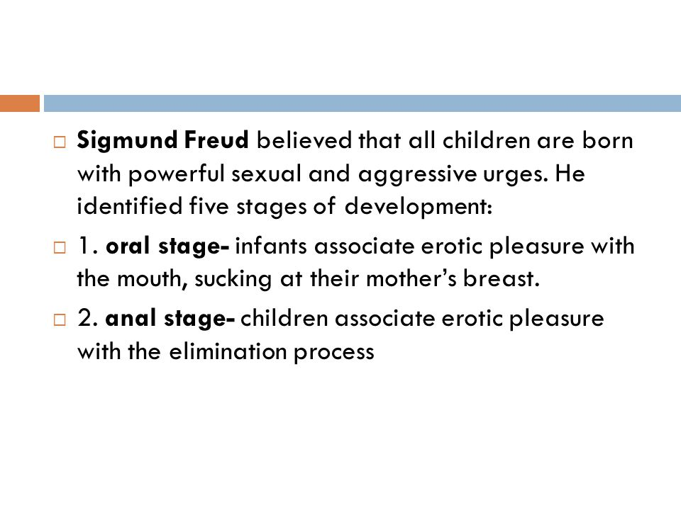 Sigmund Freud believed that all children are born with powerful sexual and aggressive urges. He identified five stages of development: