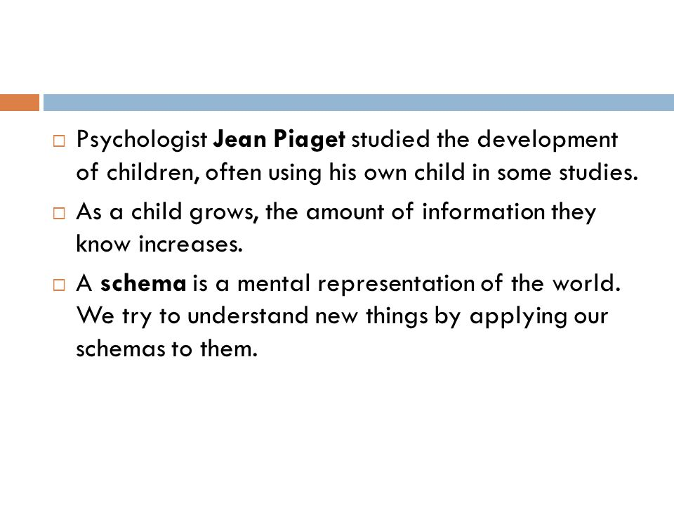 Psychologist Jean Piaget studied the development of children, often using his own child in some studies.
