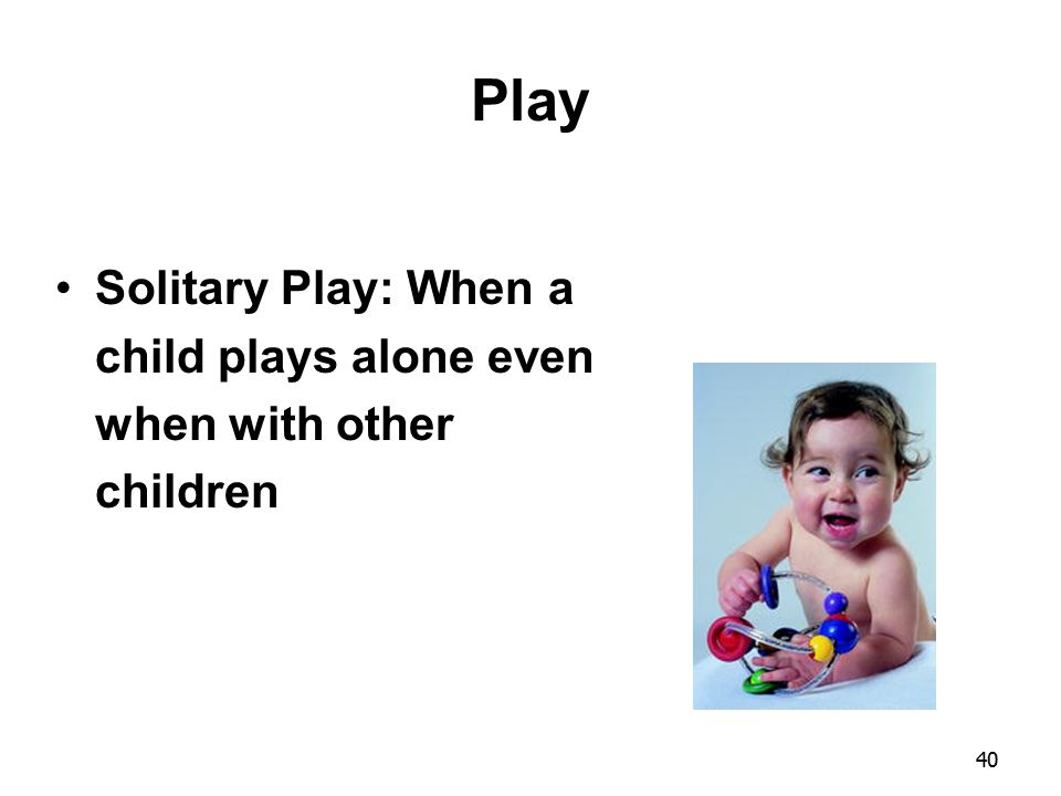Play Solitary Play: When a child plays alone even when with other children