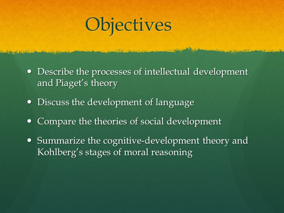 Objectives Describe the processes of intellectual development and Piaget's theory. Discuss the development of language.