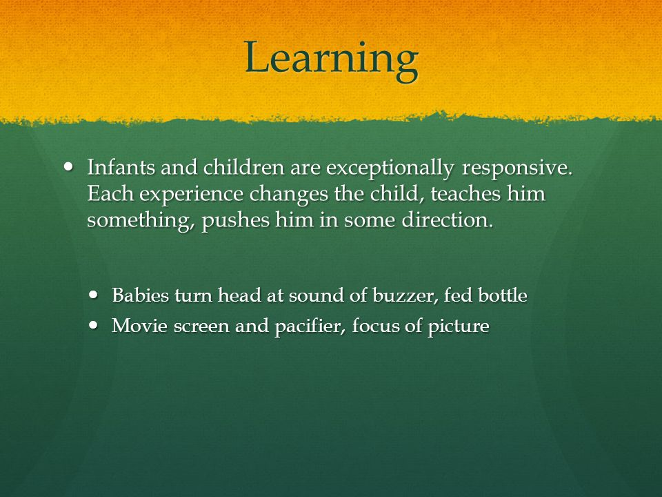 Learning Infants and children are exceptionally responsive. Each experience changes the child, teaches him something, pushes him in some direction.