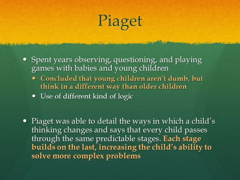 Piaget Spent years observing, questioning, and playing games with babies and young children.
