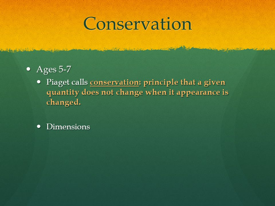 Conservation Ages 5-7. Piaget calls conservation: principle that a given quantity does not change when it appearance is changed.