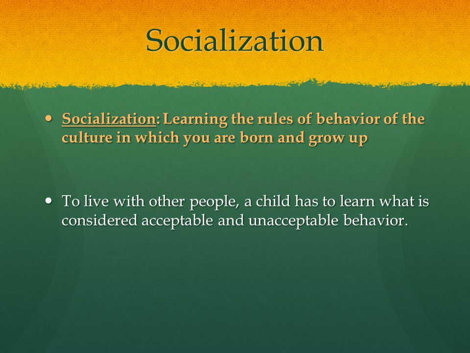 Socialization Socialization: Learning the rules of behavior of the culture in which you are born and grow up.