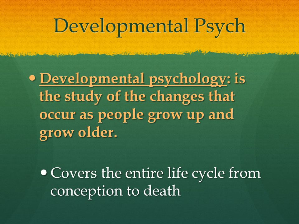 Developmental Psych Developmental psychology: is the study of the changes that occur as people grow up and grow older.
