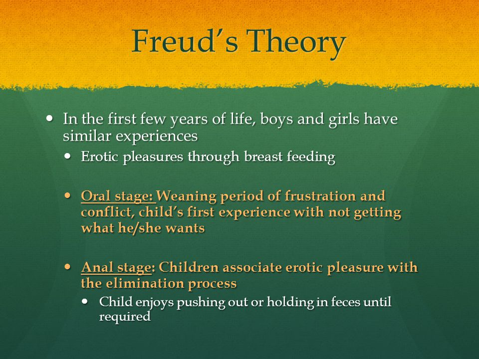 Freud's Theory In the first few years of life, boys and girls have similar experiences. Erotic pleasures through breast feeding.