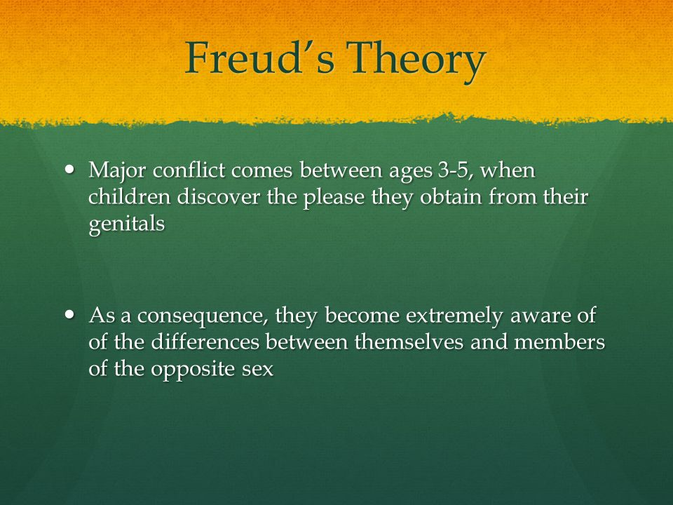 Freud's Theory Major conflict comes between ages 3-5, when children discover the please they obtain from their genitals.