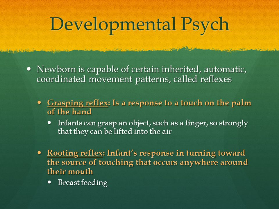 Developmental Psych Newborn is capable of certain inherited, automatic, coordinated movement patterns, called reflexes.