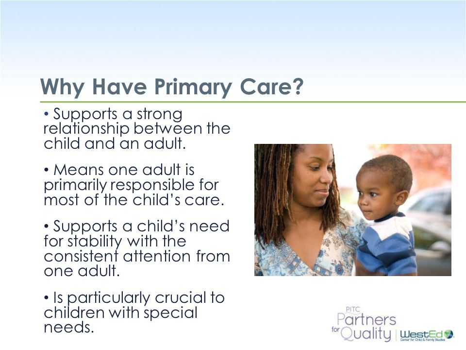 Why Have Primary Care Supports a strong relationship between the child and an adult.