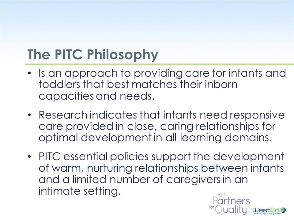 The PITC Philosophy Is an approach to providing care for infants and toddlers that best matches their inborn capacities and needs.