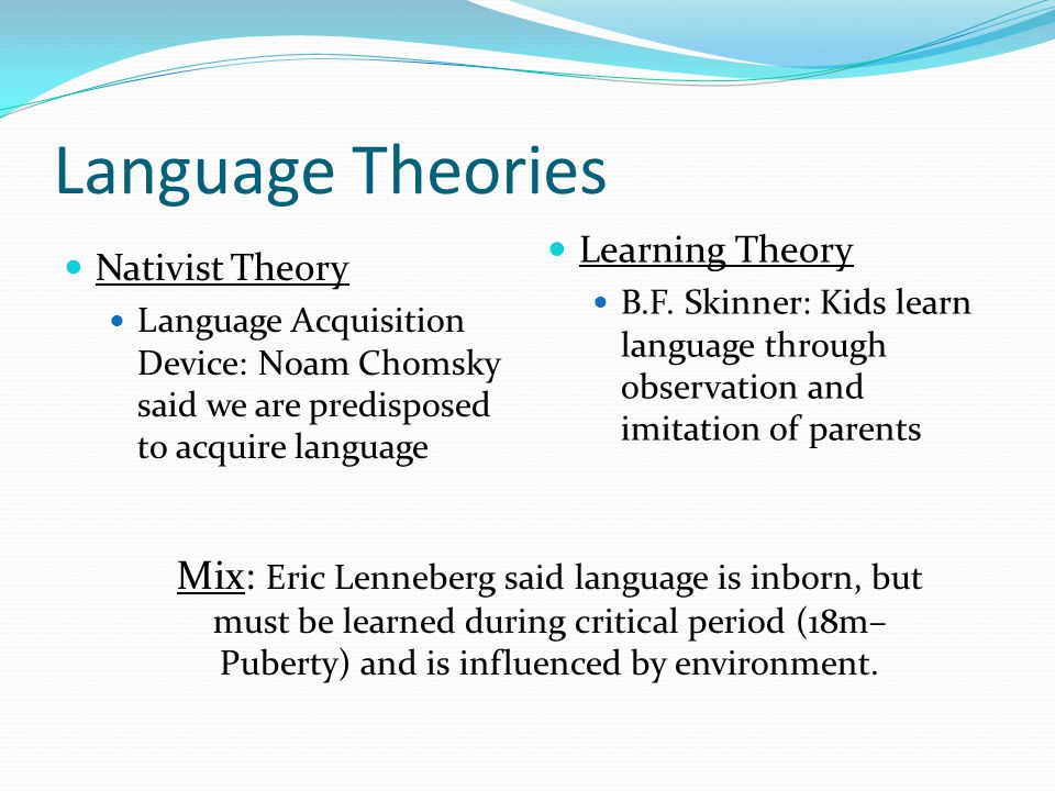 Language Theories Nativist Theory. Language Acquisition Device: Noam Chomsky said we are predisposed to acquire language.