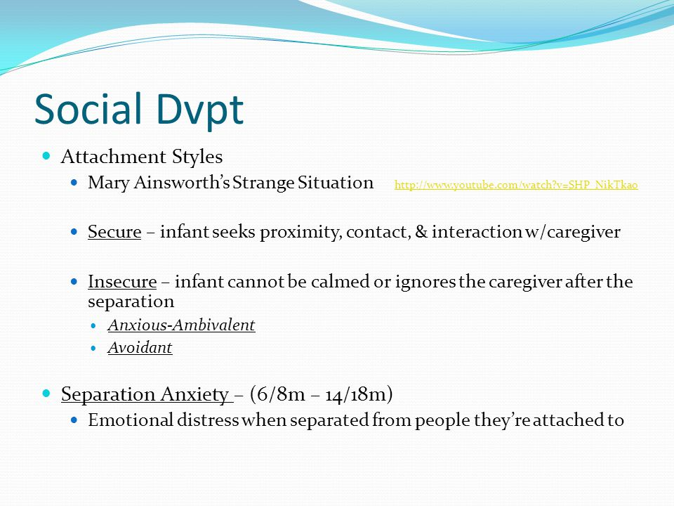 Social Dvpt Attachment Styles Separation Anxiety – (6/8m – 14/18m)