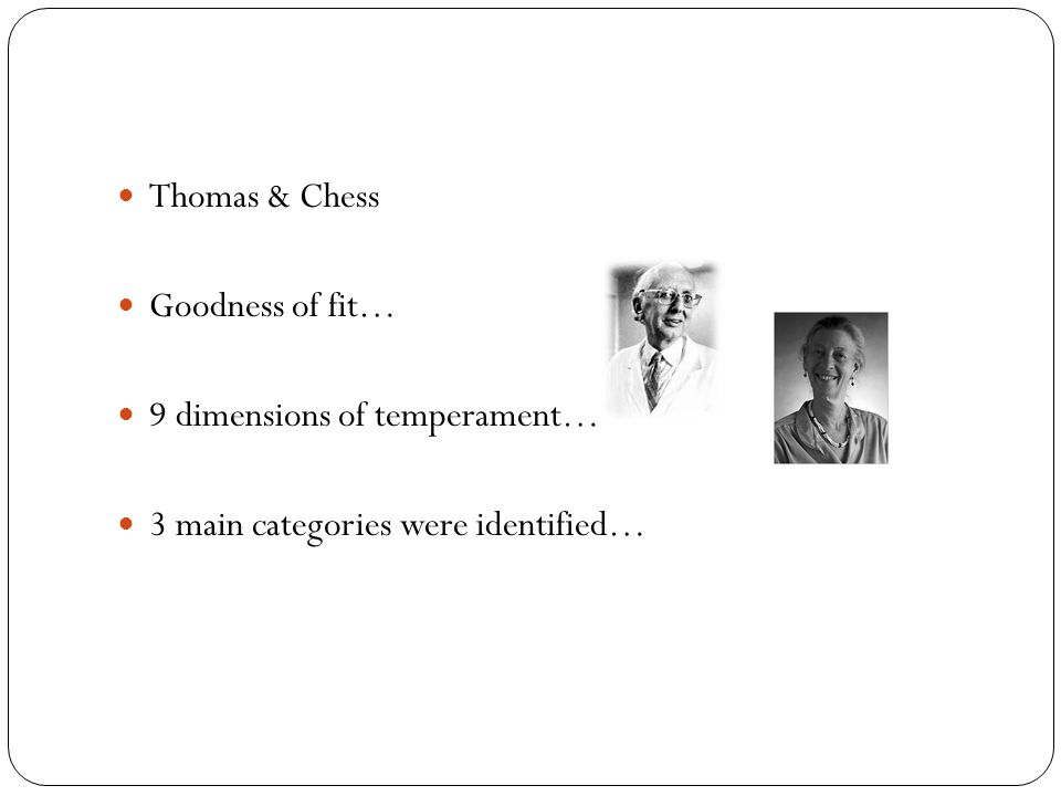 Thomas & Chess Goodness of fit… 9 dimensions of temperament… 3 main categories were identified…