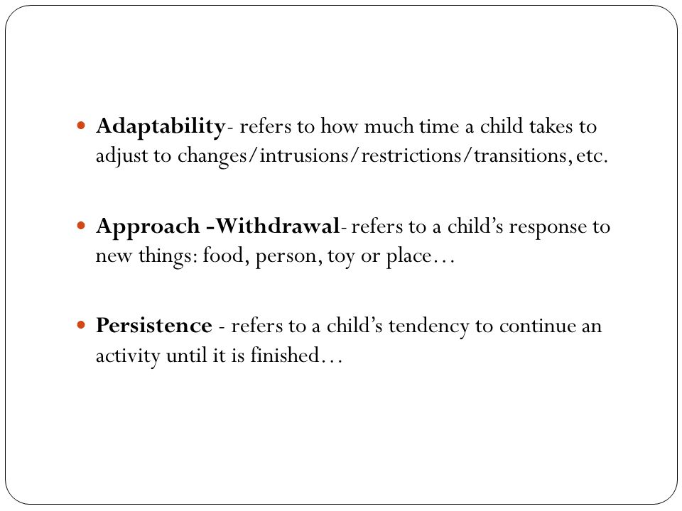 Adaptability- refers to how much time a child takes to adjust to changes/intrusions/restrictions/transitions, etc.