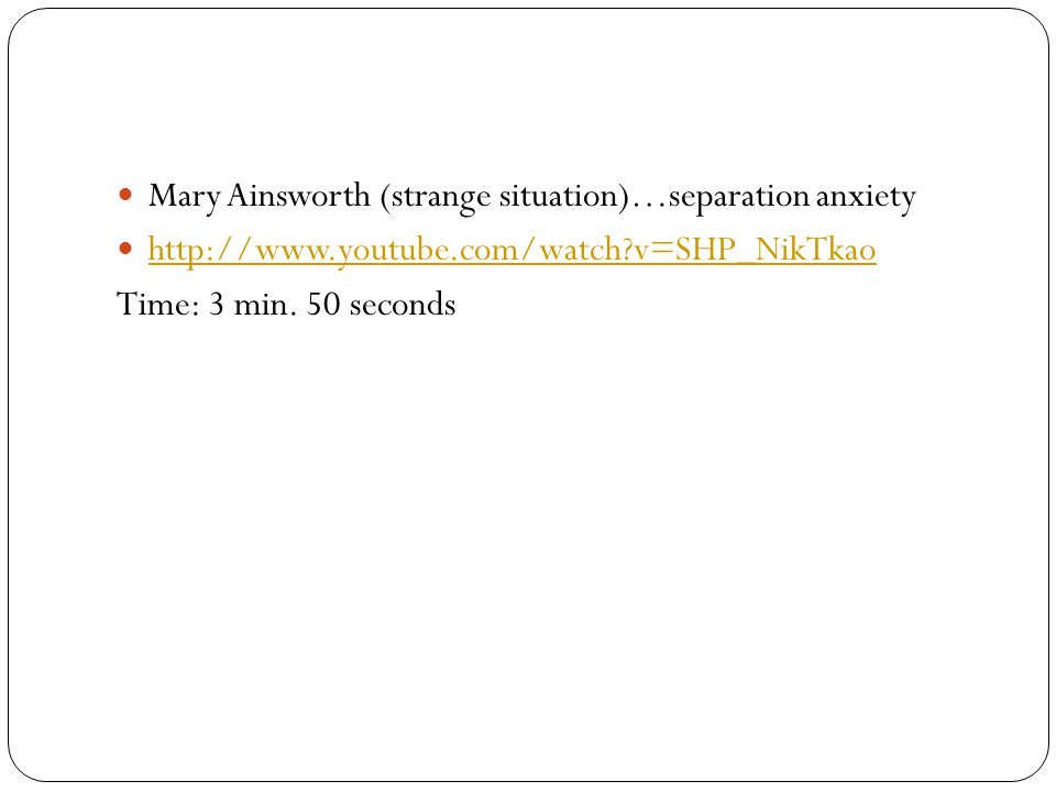 Mary Ainsworth (strange situation)…separation anxiety