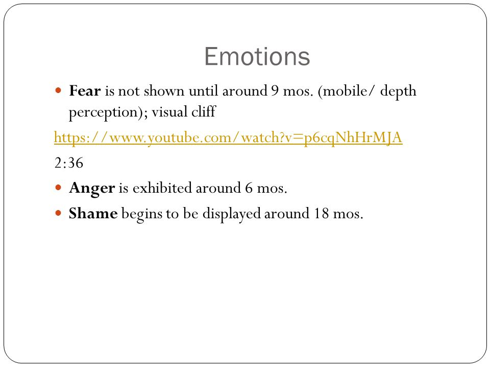 Emotions Fear is not shown until around 9 mos. (mobile/ depth perception); visual cliff. https://www.youtube.com/watch v=p6cqNhHrMJA.